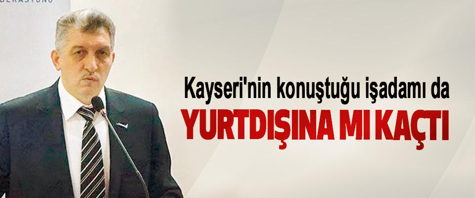 Kayseri'nin konuştuğu işadamı da Yurtdışına mı Kaçtı