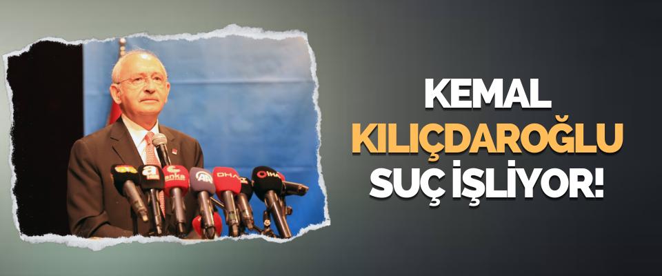 Kemal Kılıçdaroğlu Suç İşliyor!