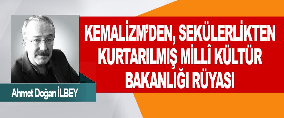 Kemalizm'den, Sekülerlikten Kurtarılmış Millî Kültür Bakanlığı Rüyası