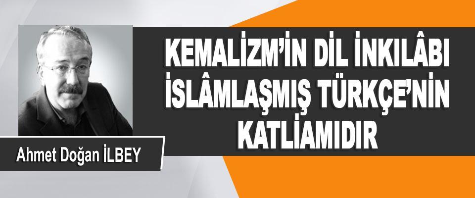 Kemalizm'in Dil İnkılâbı İslâmlaşmış Türkçe'nin Katliamıdır