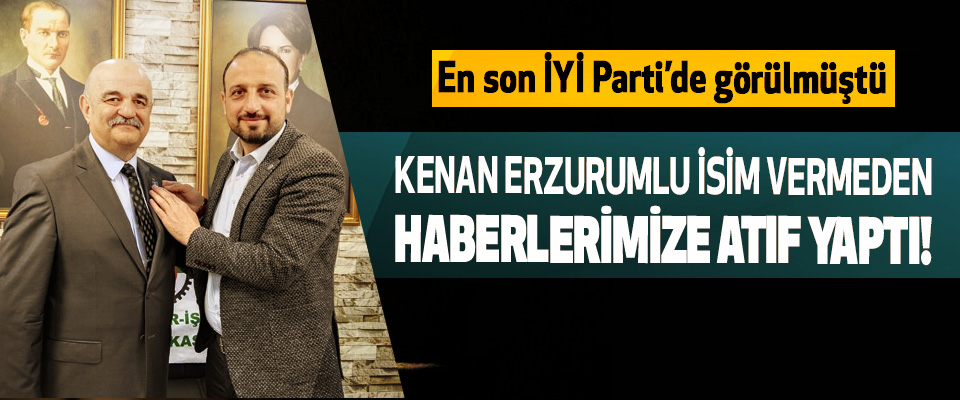 Kenan Erzurumlu isim vermeden haberlerimize atıf yaptı!