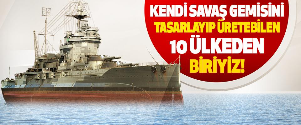 Kendi Savaş Gemisini Tasarlayıp Üretebilen 10 Ülkeden Biriyiz!