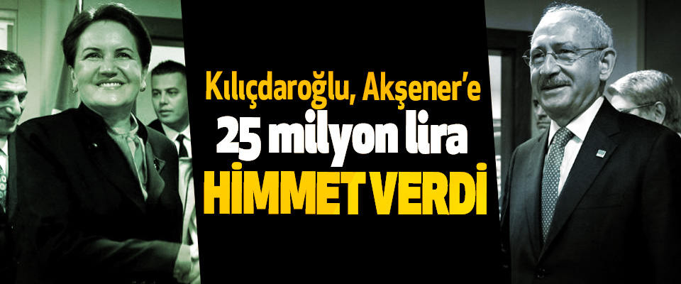 Kılıçdaroğlu, Akşener'e  25 milyon lira  Himmet verdi