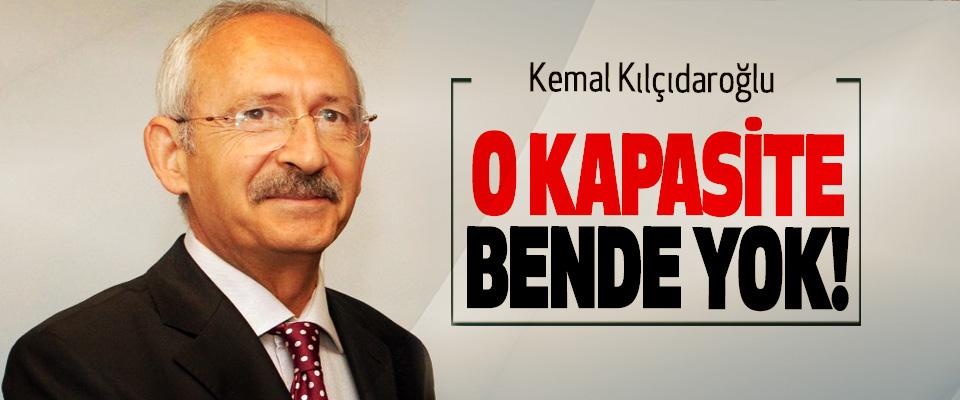 Kılıçdaroğlu; O kapasite bende yok!