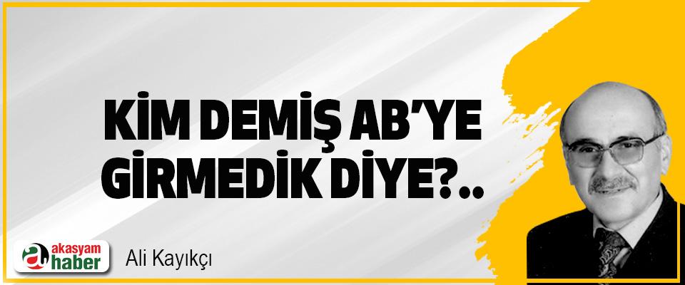 Kim Demiş AB'ye Girmedik Diye?..