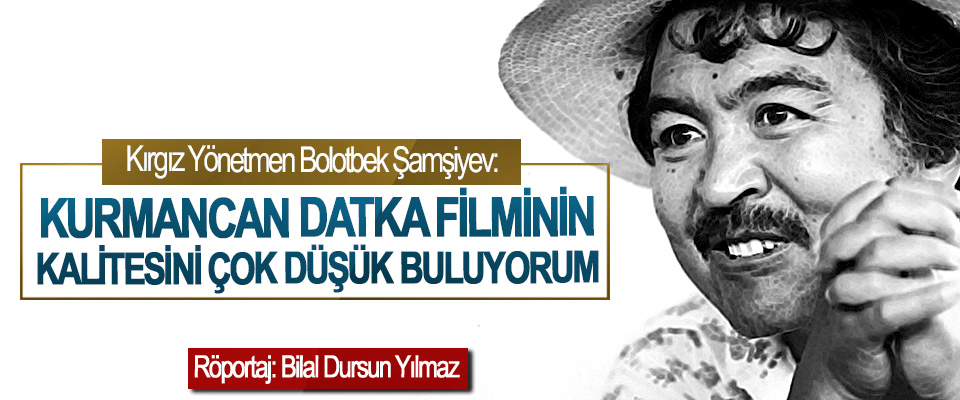Kırgız Yönetmen Bolotbek Şamşiyev: Kurmancan Datka Filminin Kalitesini Çok Düşük Buluyorum…