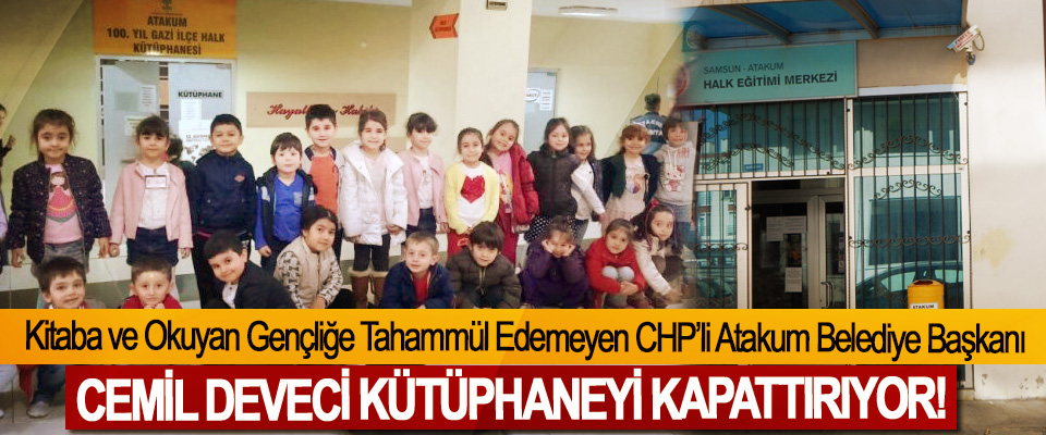 Kitaba ve Okuyan Gençliğe Tahammül Edemeyen CHP'li Atakum Belediye Başkanı Cemil deveci kütüphaneyi kapattırıyor!