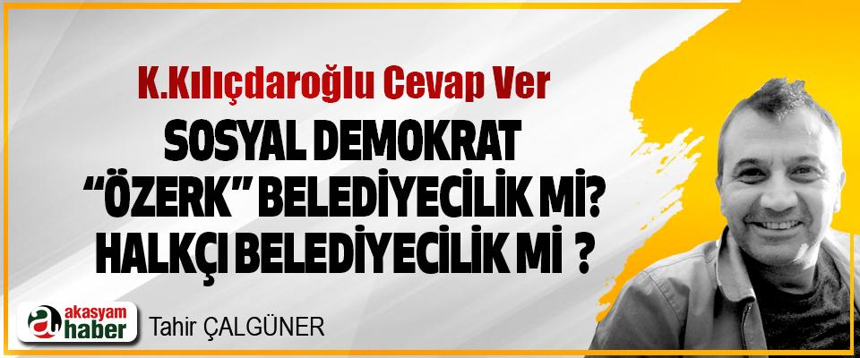 """K.Kılıçdaroğlu Cevap Ver: sosyal demokrat """"özerk"""" belediyecilik mi? Halkçı belediyecilik mi ?"""