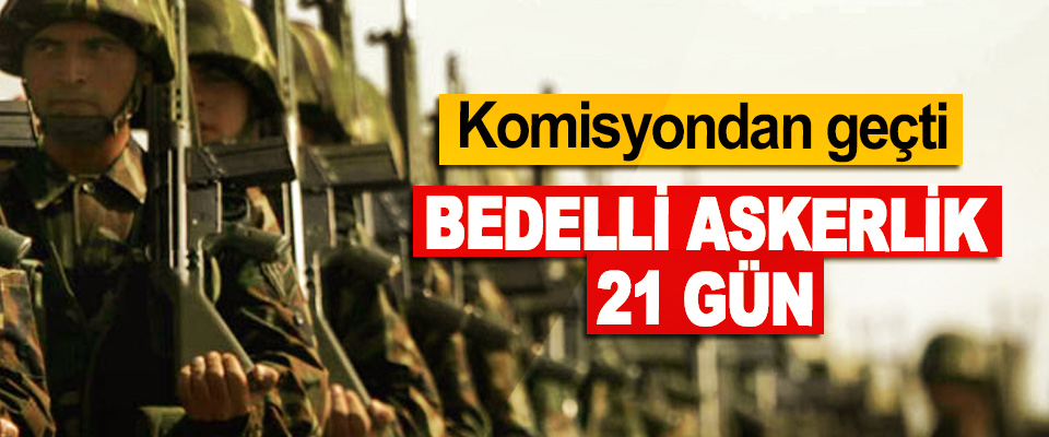 Komisyondan geçti:  Bedelli Askerlik 21 Gün