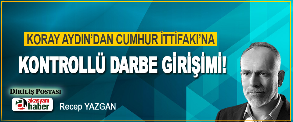 Koray Aydın'dan Cumhur İttifakı'na Kontrollü Darbe Girişimi!