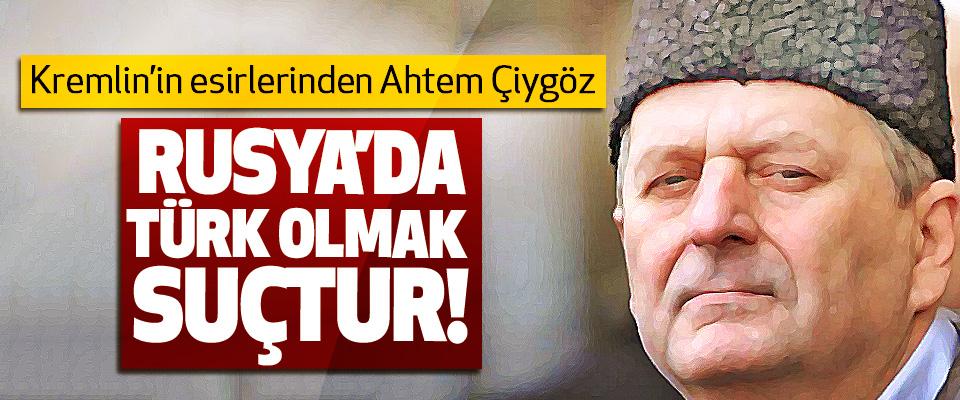 Kremlin'in esirlerinden Ahtem Çiygöz: Rusya'da Türk olmak suçtur!
