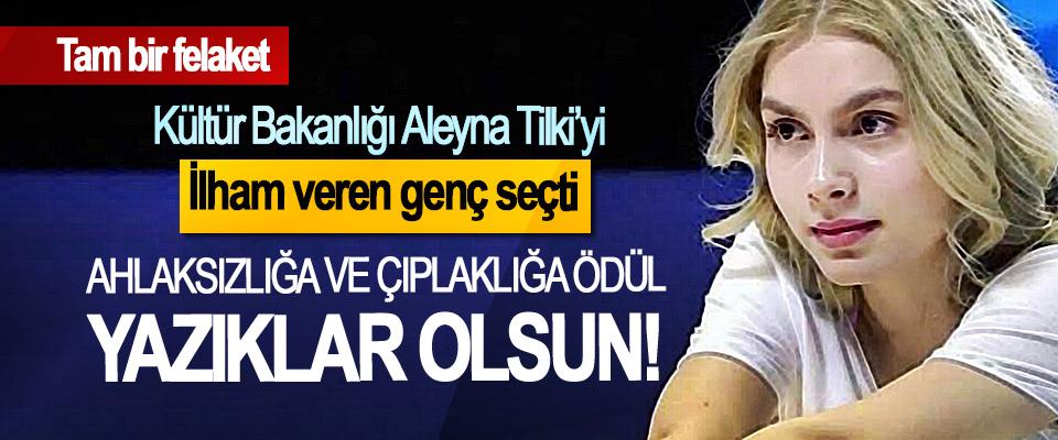Kültür Bakanlığı Aleyna Tilki'yi ilham veren genç seçti, Ahlaksızlığa ve çıplaklığa ödül, yazıklar olsun!