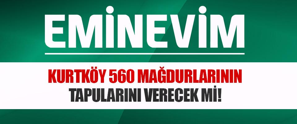 Kurtköy 560 Mağdurlarının Tapularını Verecek mi!