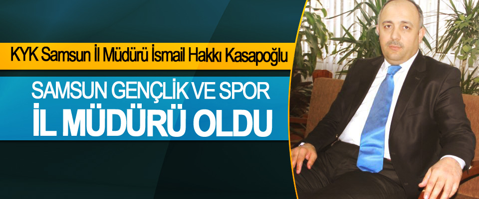 KYK Samsun İl Müdürü İsmail Hakkı Kasapoğlu Samsun Gençlik Ve Spor İl Müdürü Oldu
