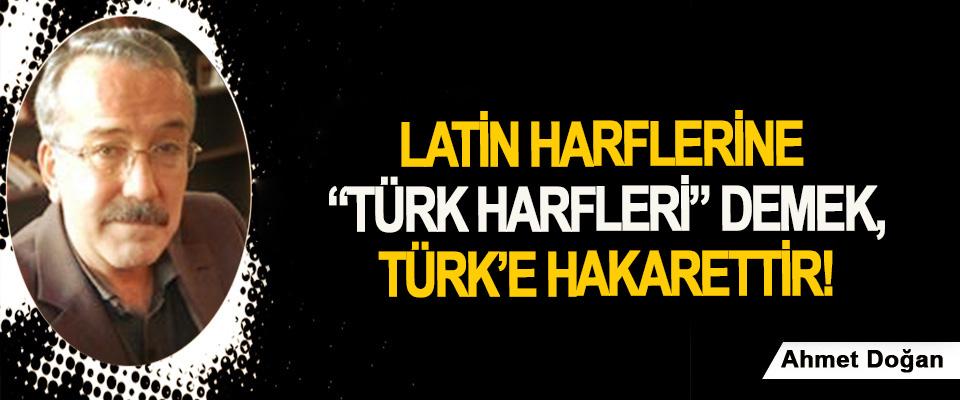"""Latin harflerine """"Türk harfleri"""" demek, Türk'e hakarettir!"""