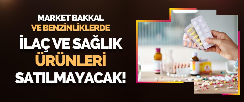 Market Bakkal ve Benzinliklerde İlaç ve Sağlık Ürünleri Satılamayacak!