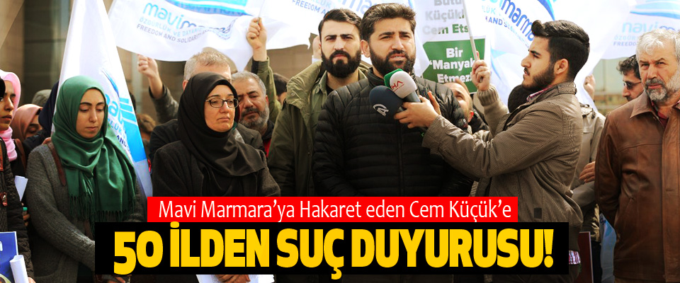 Mavi Marmara'ya Hakaret eden Cem Küçük'e 50 ilden suç duyurusu!