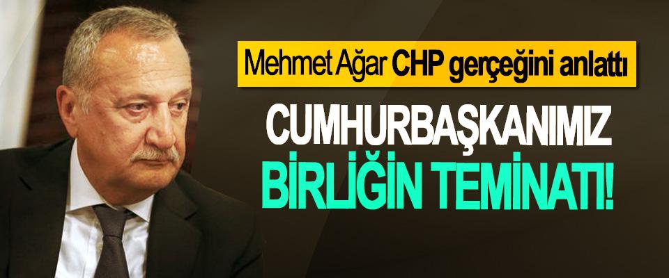 Mehmet Ağar CHP gerçeğini anlattı; Cumhurbaşkanımız birliğin teminatı!
