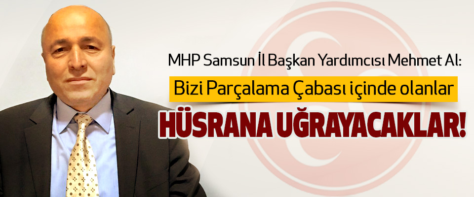 Mehmet Al: Bizi Parçalama Çabası içinde olanlar Hüsrana Uğrayacaklar!