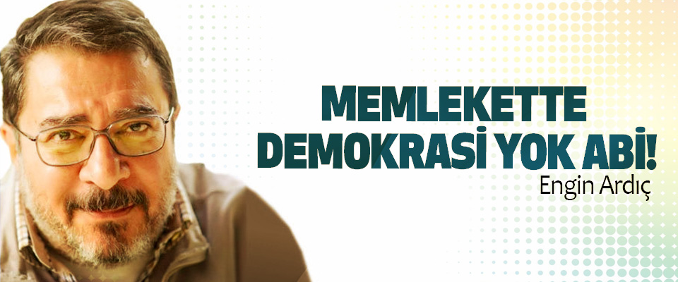 Memlekette demokrasi yok abi!