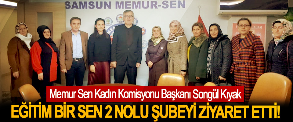 Memur Sen Kadın Komisyonu Başkanı Songül Kıyak Eğitim bir sen 2 nolu şubeyi ziyaret etti!