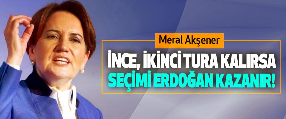 Meral Akşener; İnce, ikinci tura kalırsa seçimi Erdoğan kazanır!