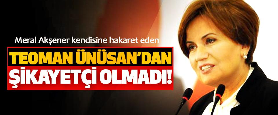 Meral Akşener kendisine hakaret eden Teoman Ünüsan'dan şikayetçi olmadı!