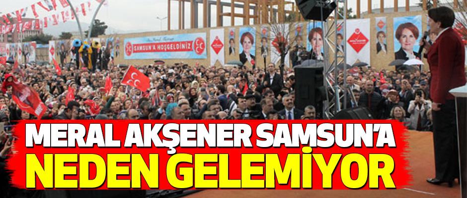 Meral Akşener Samsun'a Neden Gelemiyor!