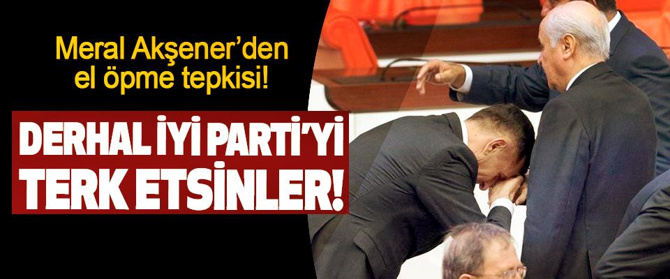 Meral Akşener'den el öpme tepkisi!,Derhal İyi Parti'yi terk etsinler!