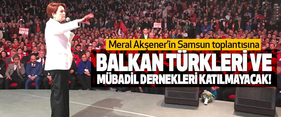 Meral Akşener'in Samsun toplantısına Balkan türkleri ve mübadil dernekleri katılmayacak!