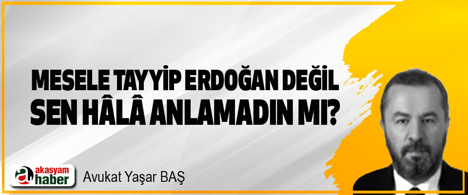 Mesele Tayyip Erdoğan değil sen hâlâ anlamadın mı?
