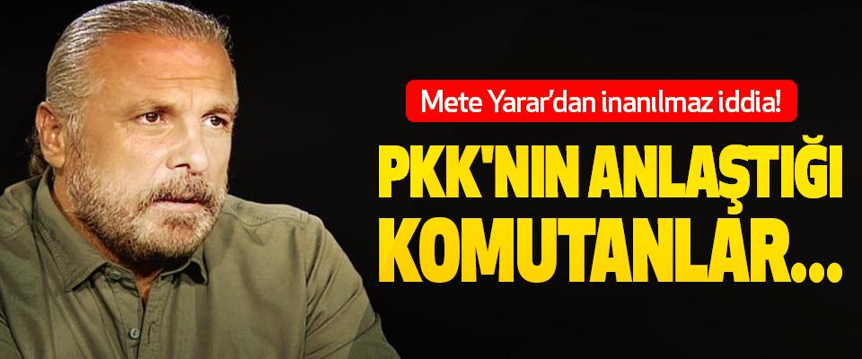 Mete Yarar'dan inanılmaz iddia! Pkk'nın anlaştığı komutanlar...
