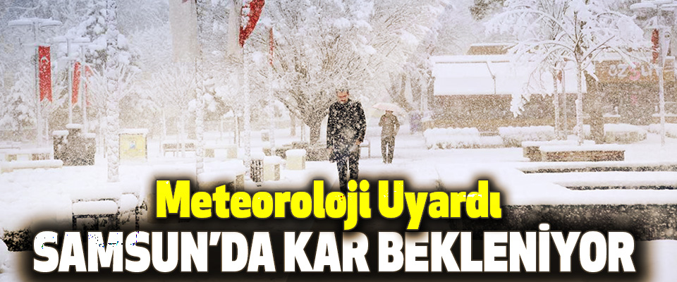 Meteoroloji Uyardı Samsun'da Kar Bekleniyor