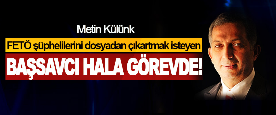 Metin Külünk: FETÖ şüphelilerini dosyadan çıkartmak isteyen Başsavcı Hala Görevde!