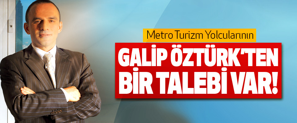 Metro Turizm Yolcularının Galip öztürk'ten bir talebi var!