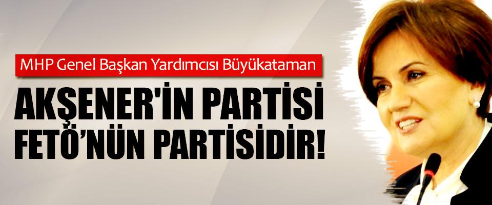 MHP Genel Başkan Yardımcısı Büyükataman: Akşener'in partisi fetö'nün partisidir!