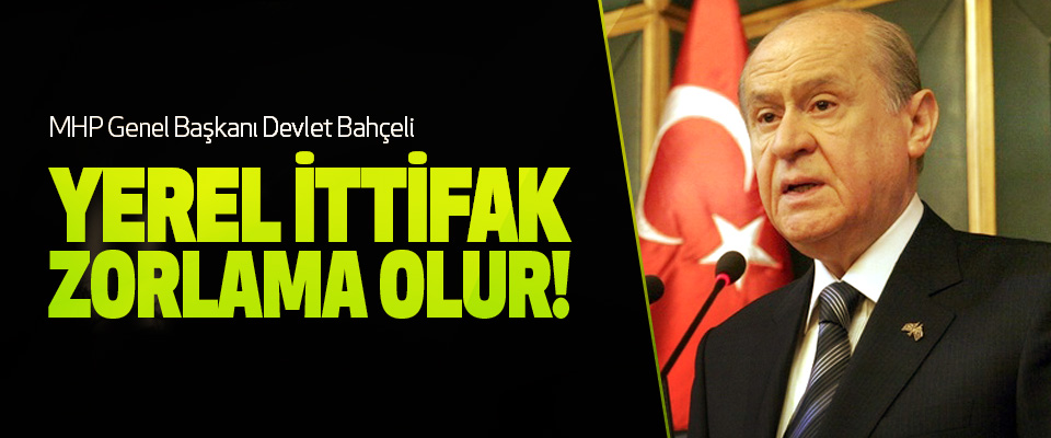 MHP Genel Başkanı Devlet Bahçeli: Yerel ittifak zorlama olur!