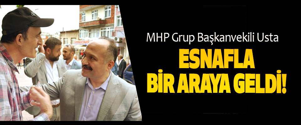 MHP Grup Başkanvekili Usta Esnafla Bir Araya Geldi!