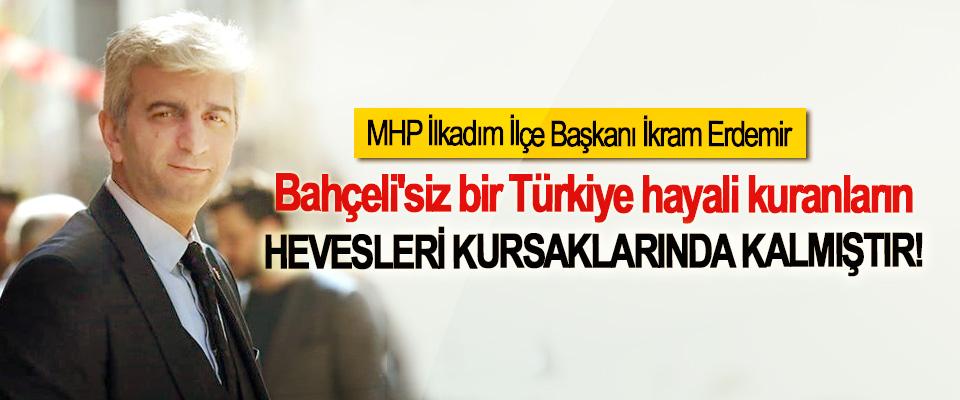 MHP İlkadım İlçe Başkanı İkram Erdemir; Bahçeli'siz bir Türkiye hayali kuranların Hevesleri kursaklarında kalmıştır!