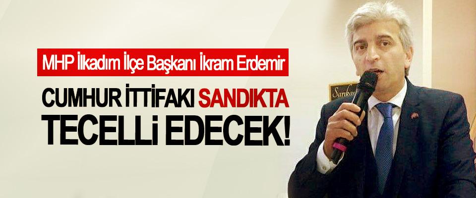 MHP İlkadım İlçe Başkanı İkram Erdemir; Cumhur ittifakı sandıkta tecelli edecek!
