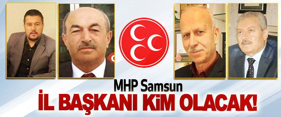 MHP Samsun İl Başkanı Kim Olacak!