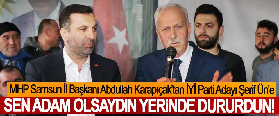 MHP Samsun İl Başkanı Abdullah Karapıçak'tan İYİ Parti Adayı Şerif Ün'e; Sen adam olsaydın yerinde dururdun!
