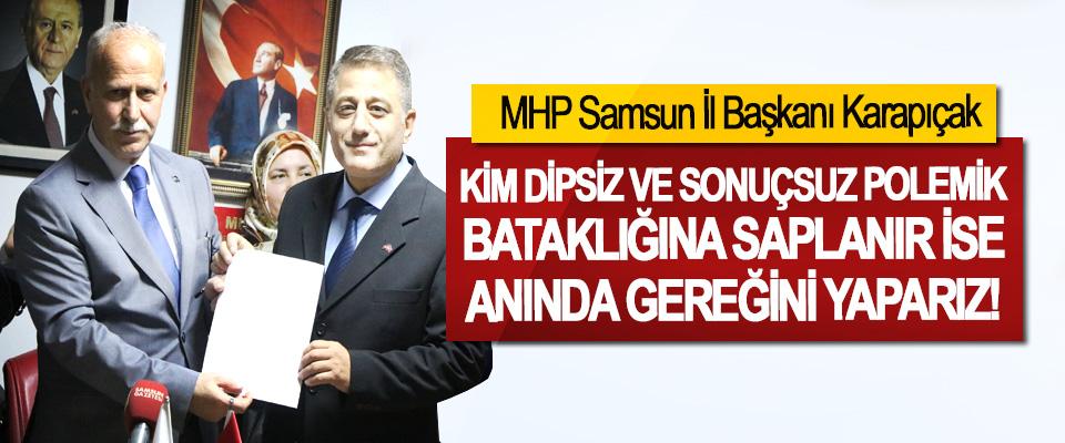 MHP Samsun İl Başkanı Karapıçak; Kim dipsiz ve sonuçsuz polemik bataklığına saplanır ise anında gereğini yaparız!