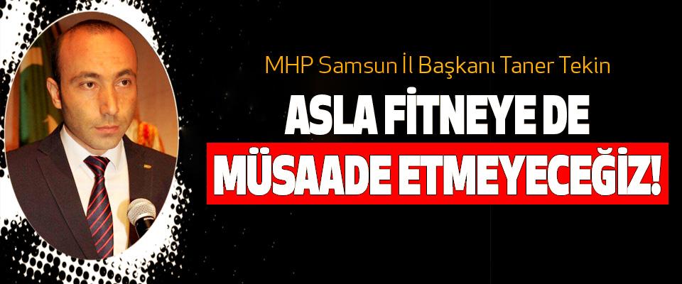 MHP Samsun İl Başkanı Taner Tekin: Asla fitneye de müsaade etmeyeceğiz!