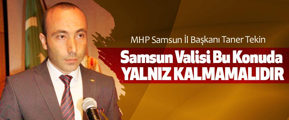 MHP Samsun İl Başkanı Taner Tekin: Samsun Valisi Bu Konuda Yalnız Kalmamalıdır