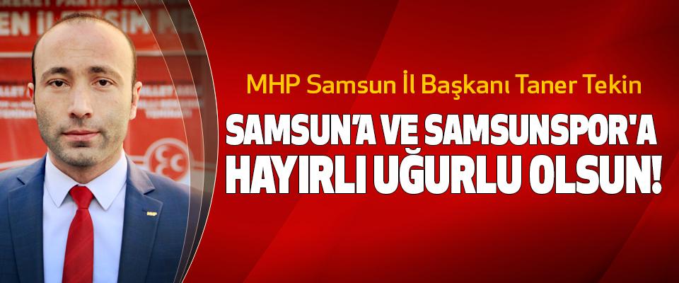MHP Samsun İl Başkanı Taner Tekin: Samsun'a ve samsunspor'a hayırlı uğurlu olsun!