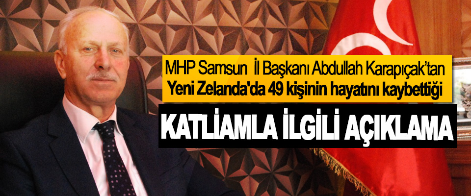 MHP Samsun İl Başkanı Abdullah Karapıçak'tan Yeni Zelanda'da 49 kişinin hayatını kaybettiği Katliamla İlgili Açıklama