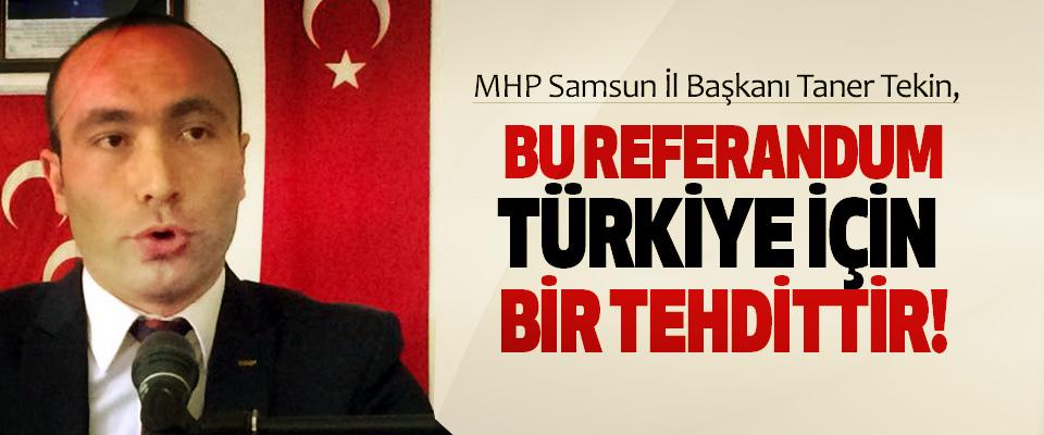 MHP Samsun İl Başkanı Taner Tekin, Bu referandum türkiye için bir tehdittir!