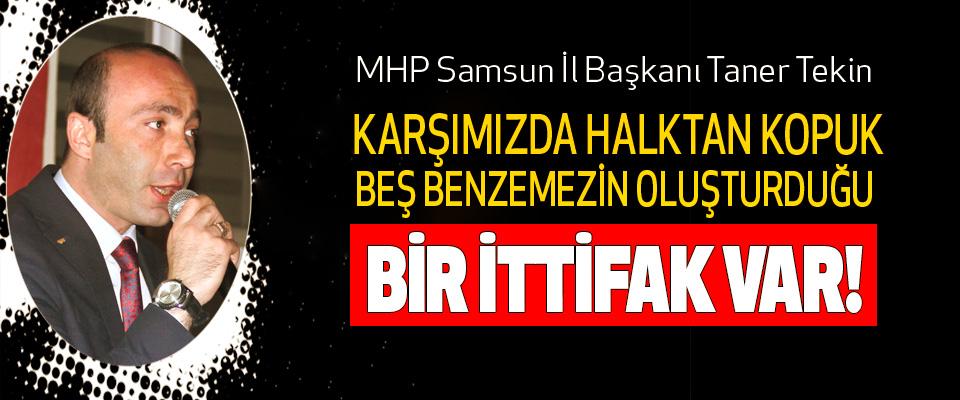 MHP Samsun İl Başkanı Taner Tekin: Karşımızda halktan kopuk beş benzemezin oluşturduğu bir ittifak var!