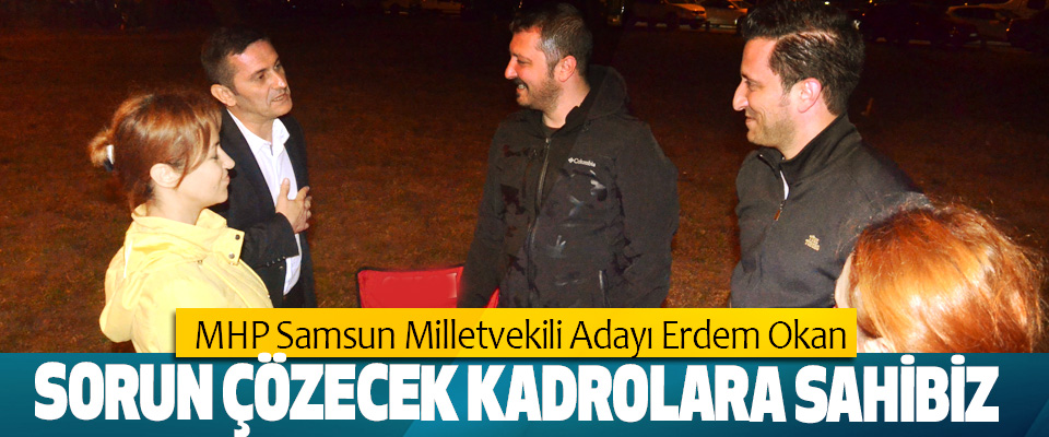 MHP Samsun Milletvekili Adayı Erdem Okan: Sorun Çözecek Kadrolara Sahibiz
